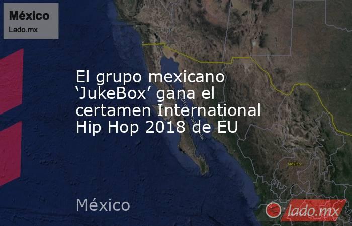El grupo mexicano 'JukeBox' gana el certamen International Hip Hop 2018 de EU. Noticias en tiempo real