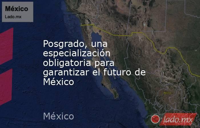 Posgrado, una especialización obligatoria para garantizar el futuro de México. Noticias en tiempo real