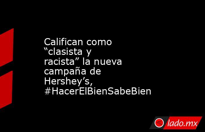 """Califican como """"clasista y racista"""" la nueva campaña de Hershey's, #HacerElBienSabeBien. Noticias en tiempo real"""