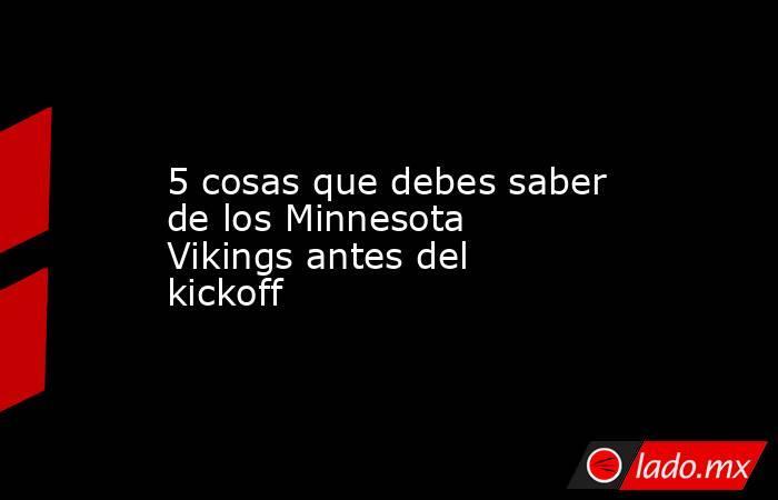 5 cosas que debes saber de los Minnesota Vikings antes del kickoff. Noticias en tiempo real
