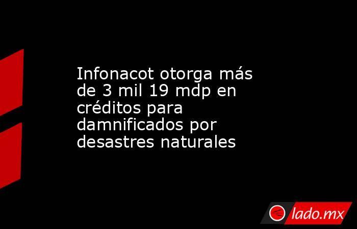 Infonacot otorga más de 3 mil 19 mdp en créditos para damnificados por desastres naturales. Noticias en tiempo real