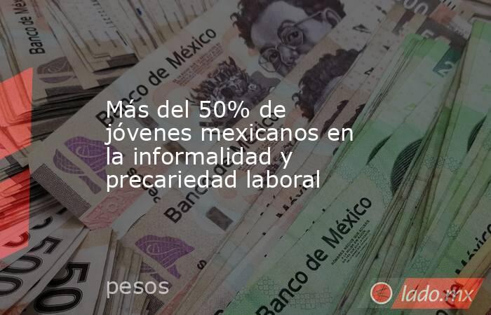 Más del 50% de jóvenes mexicanos en la informalidad y precariedad laboral. Noticias en tiempo real