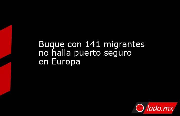 Buque con 141 migrantes no halla puerto seguro en Europa. Noticias en tiempo real