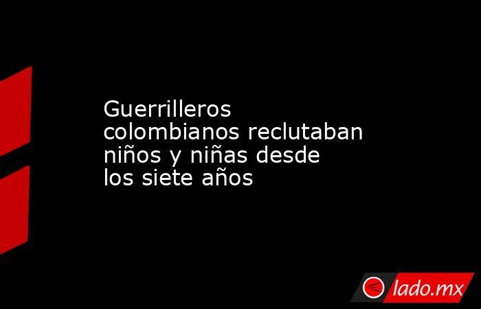 Guerrilleros colombianos reclutaban niños y niñas desde los siete años. Noticias en tiempo real