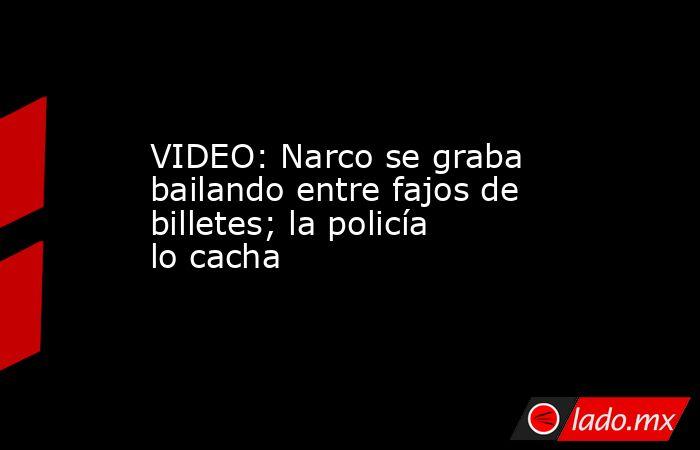VIDEO: Narco se graba bailando entre fajos de billetes; la policía lo cacha. Noticias en tiempo real