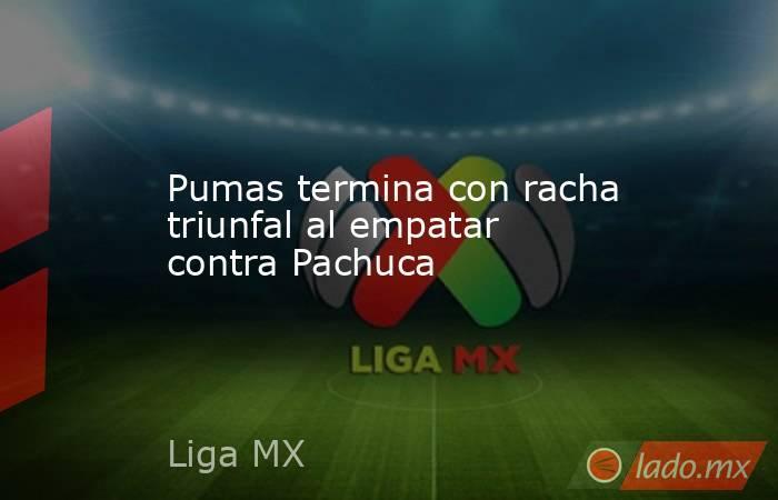Pumas termina con racha triunfal al empatar contra Pachuca. Noticias en tiempo real
