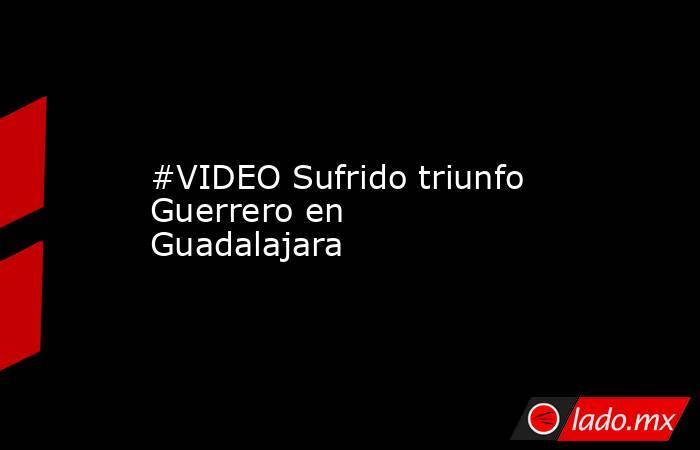 #VIDEO Sufrido triunfo Guerrero en Guadalajara . Noticias en tiempo real