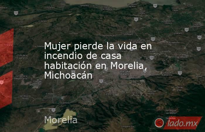 Mujer pierde la vida en incendio de casa habitación en Morelia, Michoacán. Noticias en tiempo real