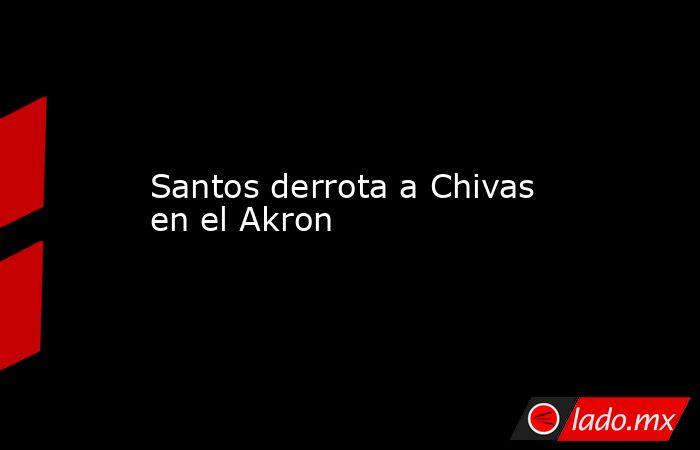 Santos derrota a Chivas en el Akron. Noticias en tiempo real