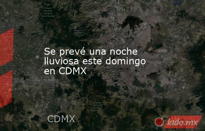 Se prevé una noche lluviosa este domingo en CDMX. Noticias en tiempo real