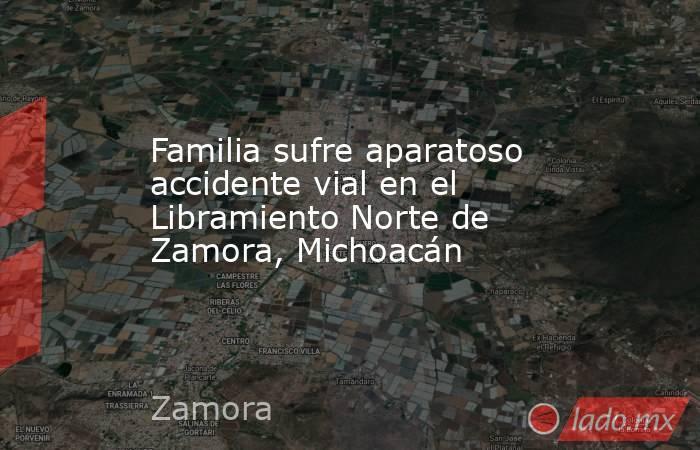 Familia sufre aparatoso accidente vial en el Libramiento Norte de Zamora, Michoacán. Noticias en tiempo real