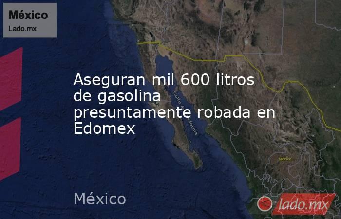 Aseguran mil 600 litros de gasolina presuntamente robada en Edomex. Noticias en tiempo real