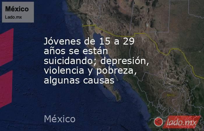 Jóvenes de 15 a 29 años se están suicidando; depresión, violencia y pobreza, algunas causas. Noticias en tiempo real
