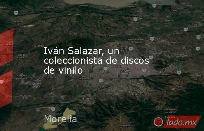 Iván Salazar, un coleccionista de discos de vinilo. Noticias en tiempo real
