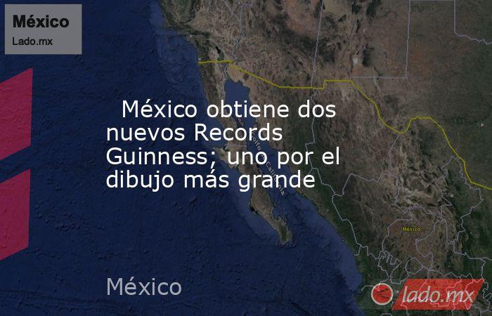 México obtiene dos nuevos Records Guinness; uno por el dibujo más grande. Noticias en tiempo real