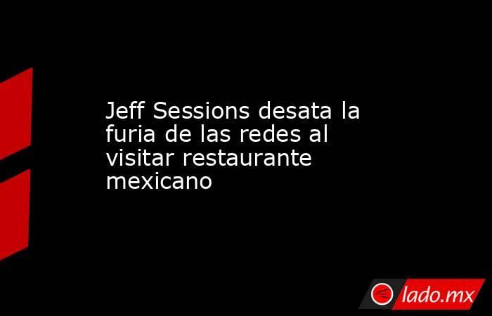 Jeff Sessions desata la furia de las redes al visitar restaurante mexicano. Noticias en tiempo real