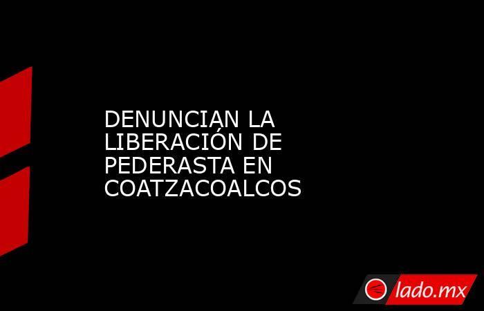 DENUNCIAN LA LIBERACIÓN DE PEDERASTA EN COATZACOALCOS. Noticias en tiempo real