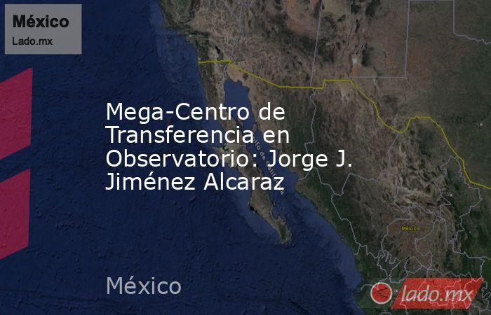 Mega-Centro de Transferencia en Observatorio: Jorge J. Jiménez Alcaraz. Noticias en tiempo real