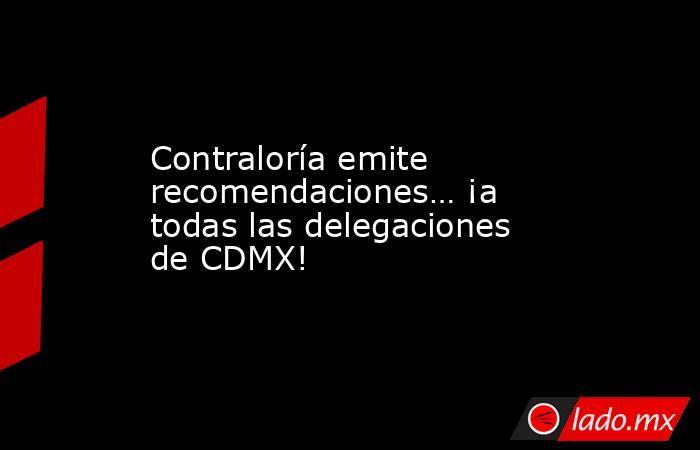 Contraloría emite recomendaciones… ¡a todas las delegaciones de CDMX!. Noticias en tiempo real