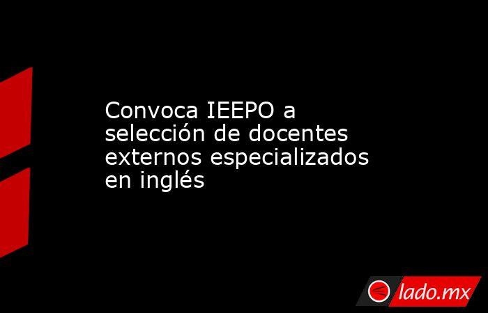 Convoca IEEPO a selección de docentes externos especializados en inglés. Noticias en tiempo real