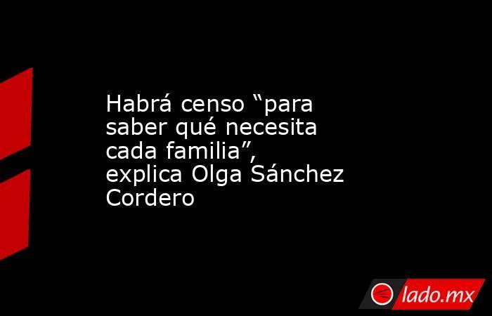 """Habrá censo """"para saber qué necesita cada familia"""", explica Olga Sánchez Cordero. Noticias en tiempo real"""