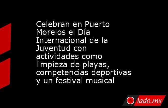 Celebran en Puerto Morelos el Día Internacional de la Juventud con actividades como limpieza de playas, competencias deportivas y un festival musical. Noticias en tiempo real