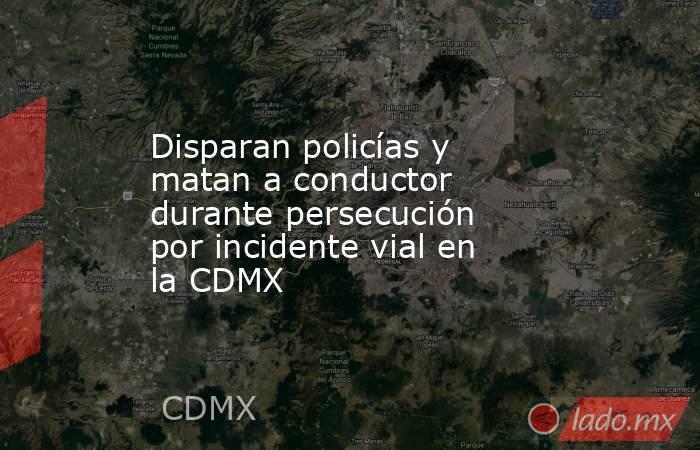 Disparan policías y matan a conductor durante persecución por incidente vial en la CDMX. Noticias en tiempo real