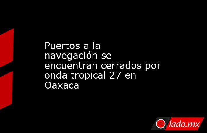 Puertos a la navegación se encuentran cerrados por onda tropical 27 en Oaxaca. Noticias en tiempo real