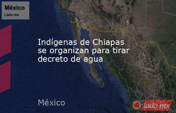 Indígenas de Chiapas se organizan para tirar decreto de agua. Noticias en tiempo real