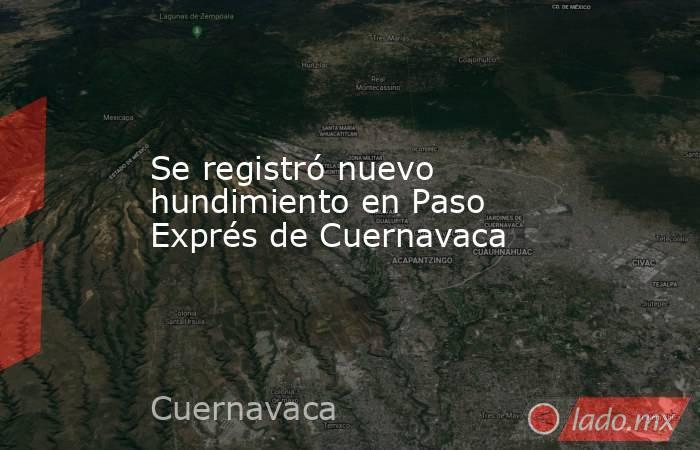 Se registró nuevo hundimiento en Paso Exprés de Cuernavaca. Noticias en tiempo real