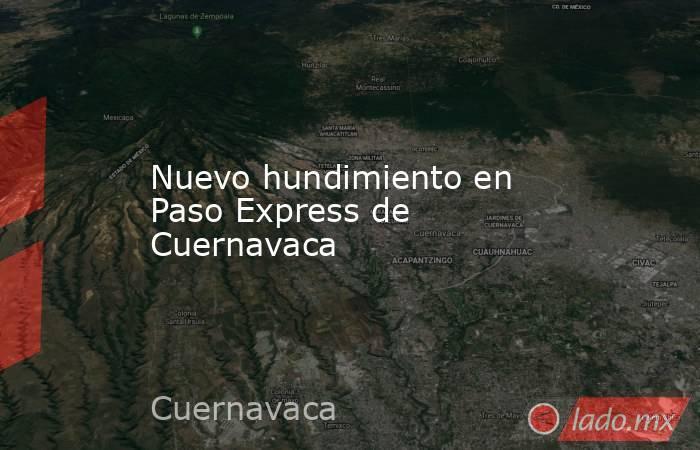 Nuevo hundimiento en Paso Express de Cuernavaca. Noticias en tiempo real