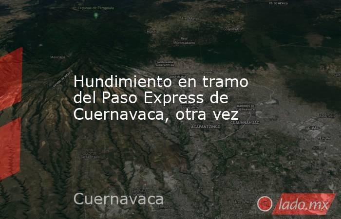 Hundimiento en tramo del Paso Express de Cuernavaca, otra vez. Noticias en tiempo real