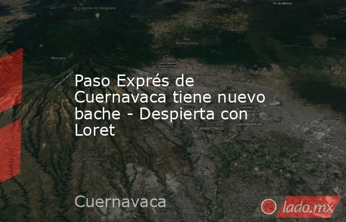 Paso Exprés de Cuernavaca tiene nuevo bache - Despierta con Loret. Noticias en tiempo real
