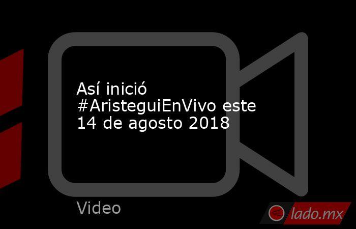 Así inició #AristeguiEnVivo este 14 de agosto 2018. Noticias en tiempo real