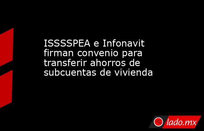 ISSSSPEA e Infonavit firman convenio para transferir ahorros de subcuentas de vivienda. Noticias en tiempo real