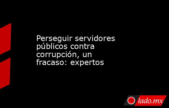 Perseguir servidores públicos contra corrupción, un fracaso: expertos. Noticias en tiempo real