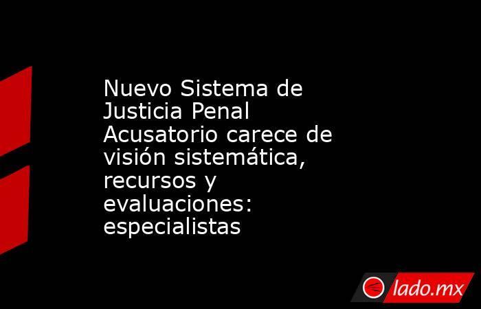 Nuevo Sistema de Justicia Penal Acusatorio carece de visión sistemática, recursos y evaluaciones: especialistas. Noticias en tiempo real