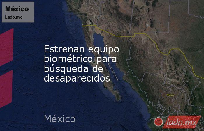 Estrenan equipo biométrico para búsqueda de desaparecidos. Noticias en tiempo real