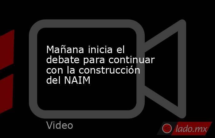 Mañana inicia el debate para continuar con la construcción del NAIM. Noticias en tiempo real