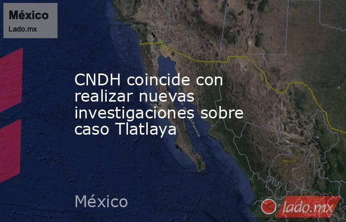 CNDH coincide con realizar nuevas investigaciones sobre caso Tlatlaya. Noticias en tiempo real