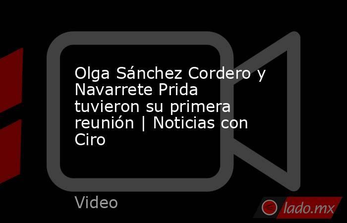 Olga Sánchez Cordero y Navarrete Prida tuvieron su primera reunión | Noticias con Ciro. Noticias en tiempo real