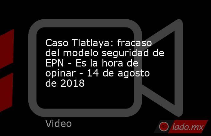 Caso Tlatlaya: fracaso del modelo seguridad de EPN - Es la hora de opinar - 14 de agosto de 2018. Noticias en tiempo real