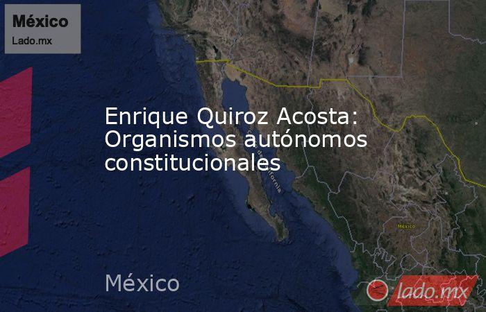 Enrique Quiroz Acosta: Organismos autónomos constitucionales. Noticias en tiempo real