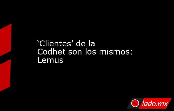 'Clientes' de la Codhet son los mismos: Lemus. Noticias en tiempo real