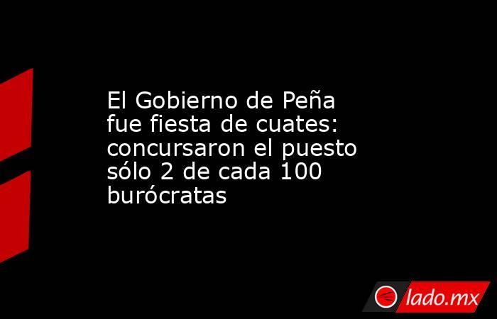 El Gobierno de Peña fue fiesta de cuates: concursaron el puesto sólo 2 de cada 100 burócratas. Noticias en tiempo real