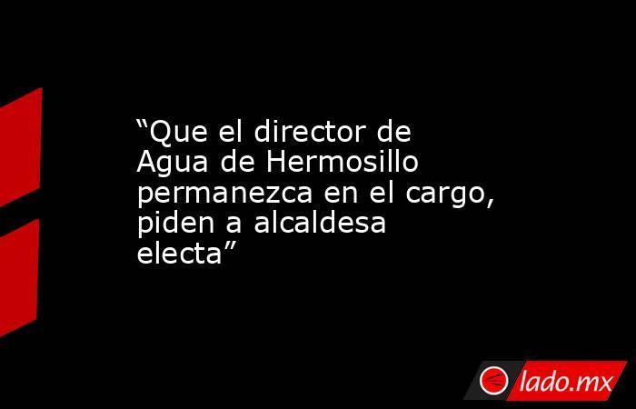 """""""Que el director de Agua de Hermosillo permanezca en el cargo, piden a alcaldesa electa"""". Noticias en tiempo real"""