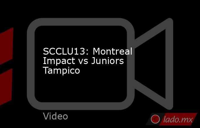 SCCLU13: Montreal Impact vs Juniors Tampico. Noticias en tiempo real