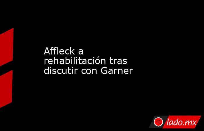 Affleck a rehabilitación tras discutir con Garner. Noticias en tiempo real