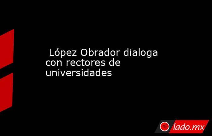 López Obrador dialoga con rectores de universidades. Noticias en tiempo real