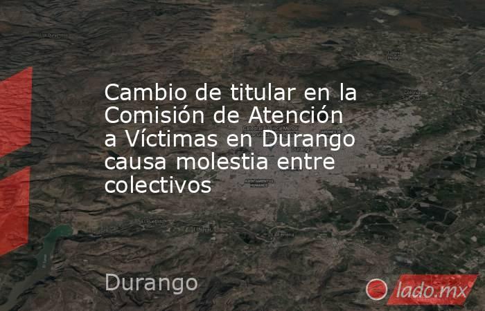 Cambio de titular en la Comisión de Atención a Víctimas en Durango causa molestia entre colectivos   . Noticias en tiempo real